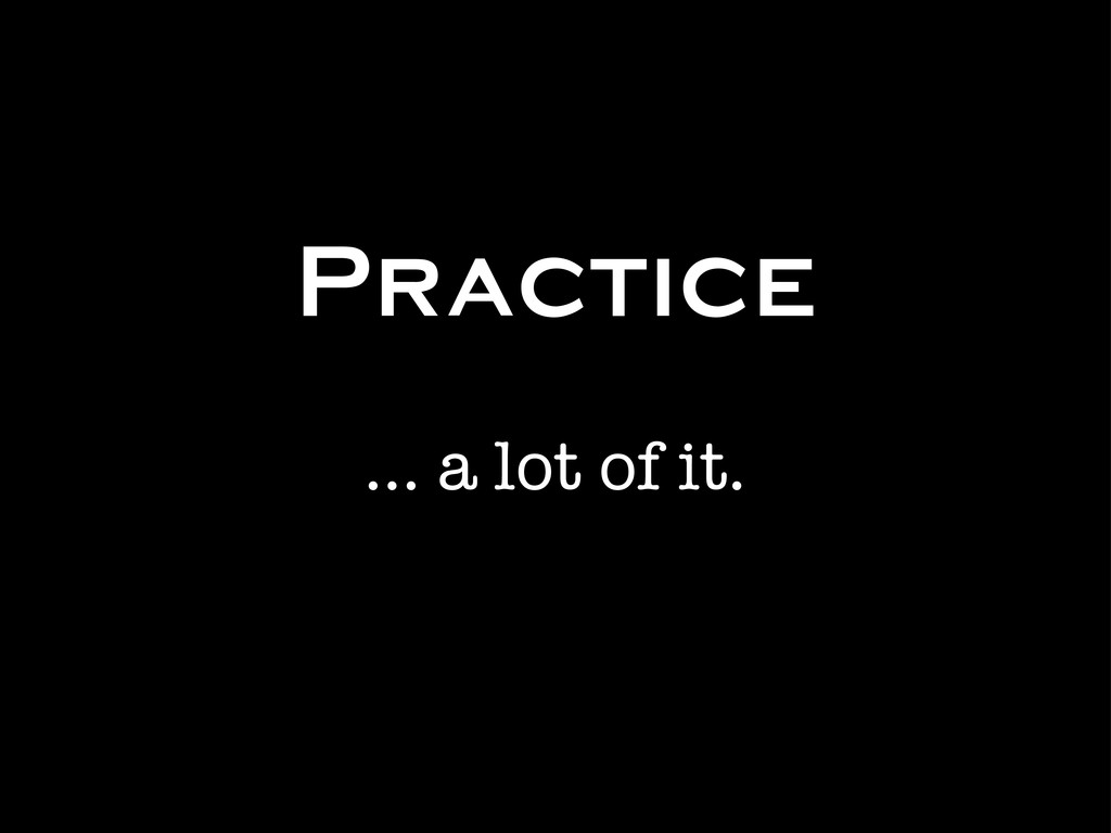 Practice ... a lot of it.