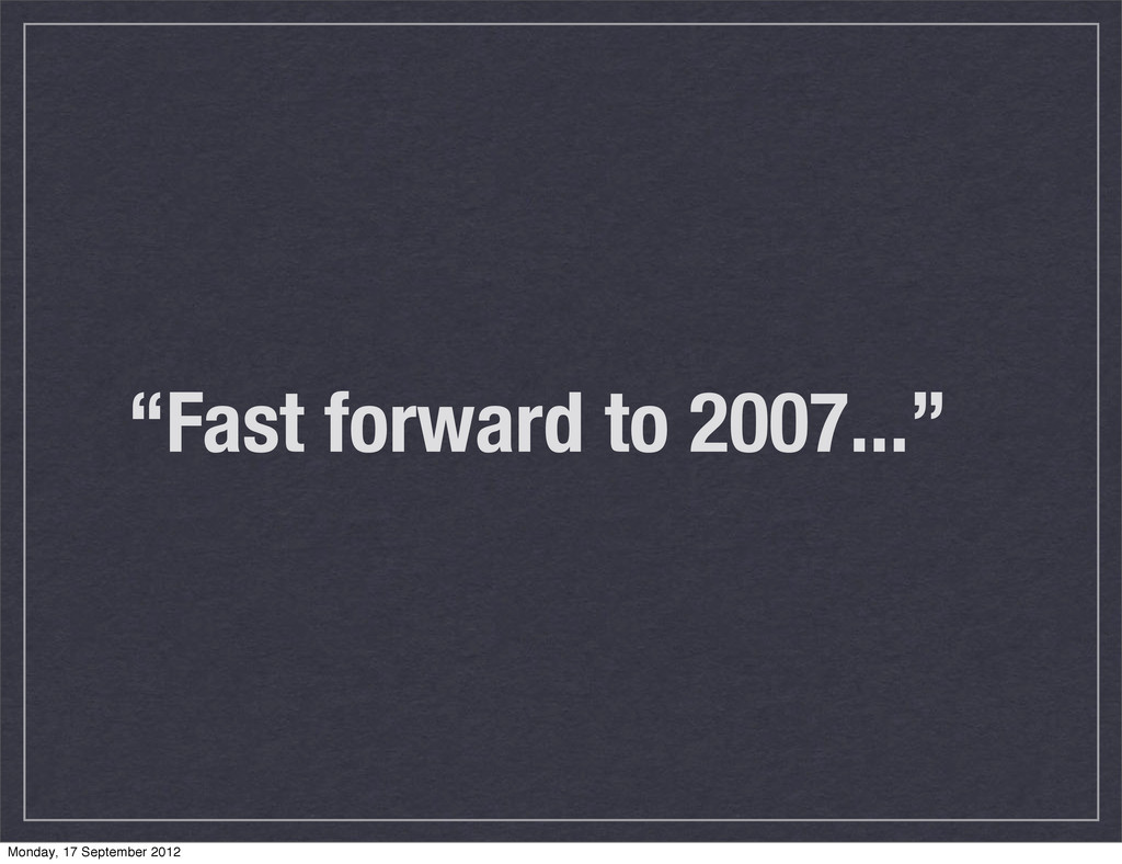 """""""Fast forward to 2007..."""" Monday, 17 September ..."""