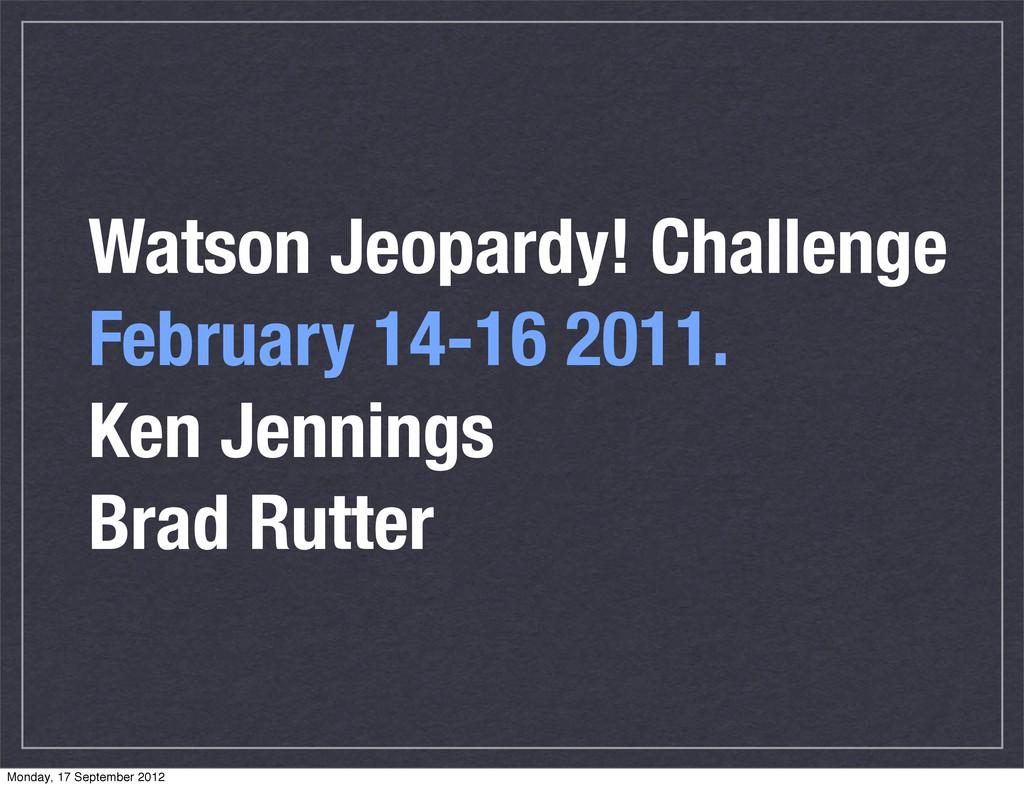 Watson Jeopardy! Challenge February 14-16 2011....
