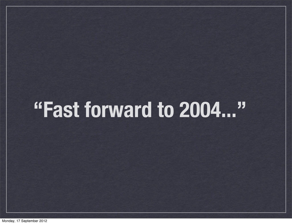 """""""Fast forward to 2004..."""" Monday, 17 September ..."""