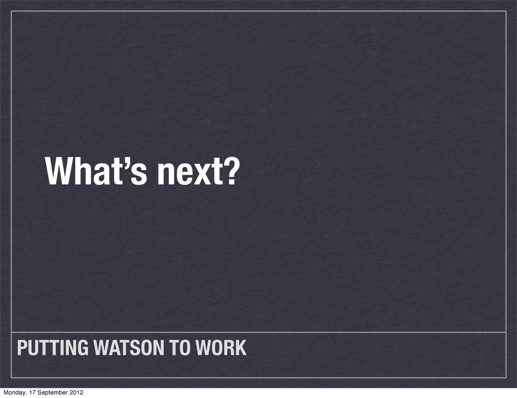 PUTTING WATSON TO WORK What's next? Monday, 17 ...