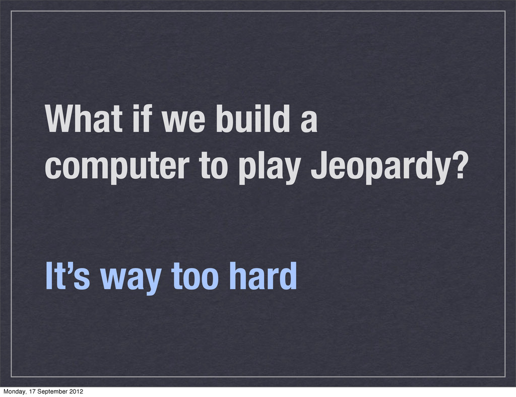 What if we build a computer to play Jeopardy? I...