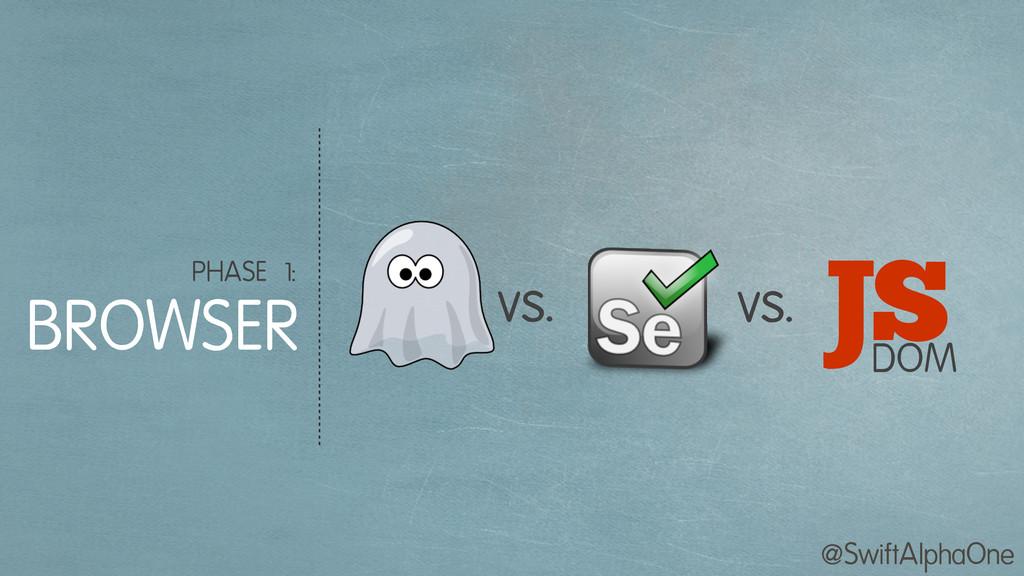 @SwiftAlphaOne PHASE 1: BROWSER vs. vs. J DOM S
