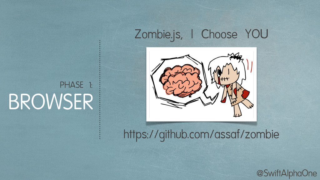 @SwiftAlphaOne PHASE 1: BROWSER Zombie.js, I Ch...