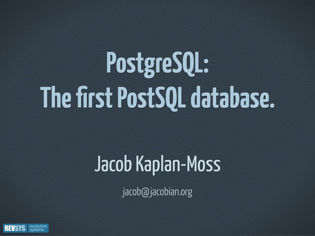 PostgreSQL: The first PostSQL database. Jacob Ka...