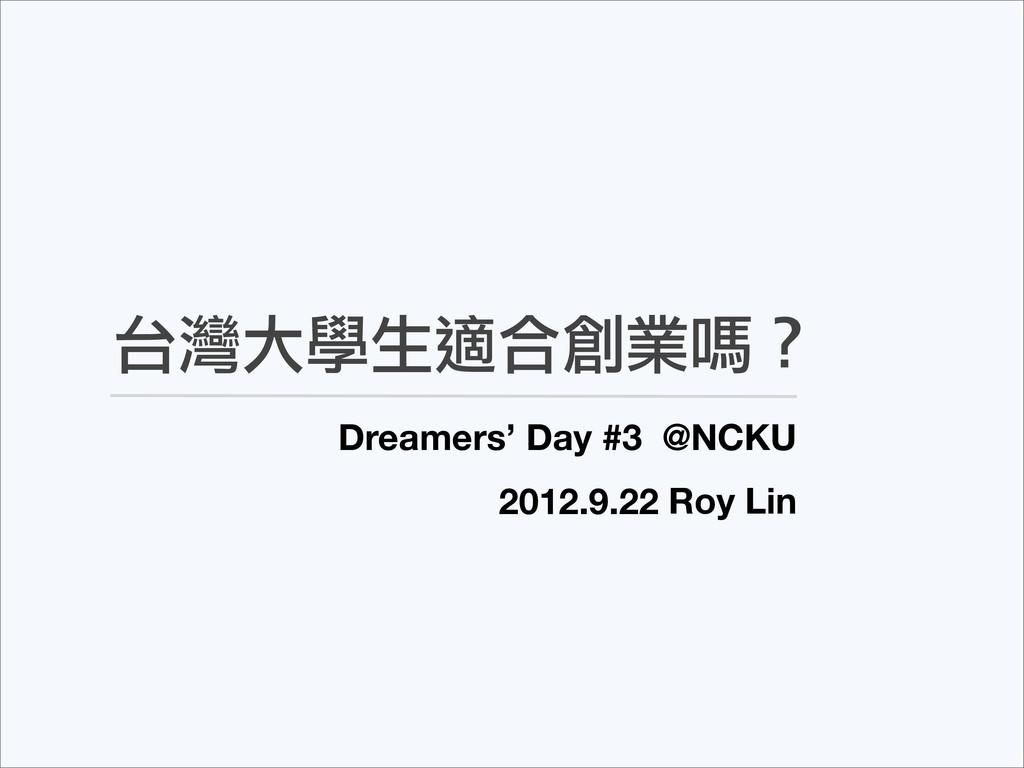 台灣大學生適合創業嗎? Dreamers' Day #3 @NCKU Roy Lin 2012...
