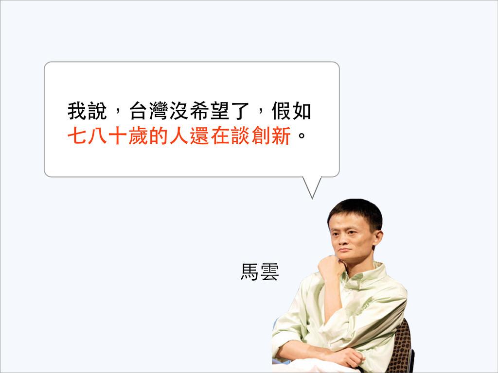 ⾺馬雲 我說,台灣沒希望了,假如 七⼋八⼗十歲的⼈人還在談創新。