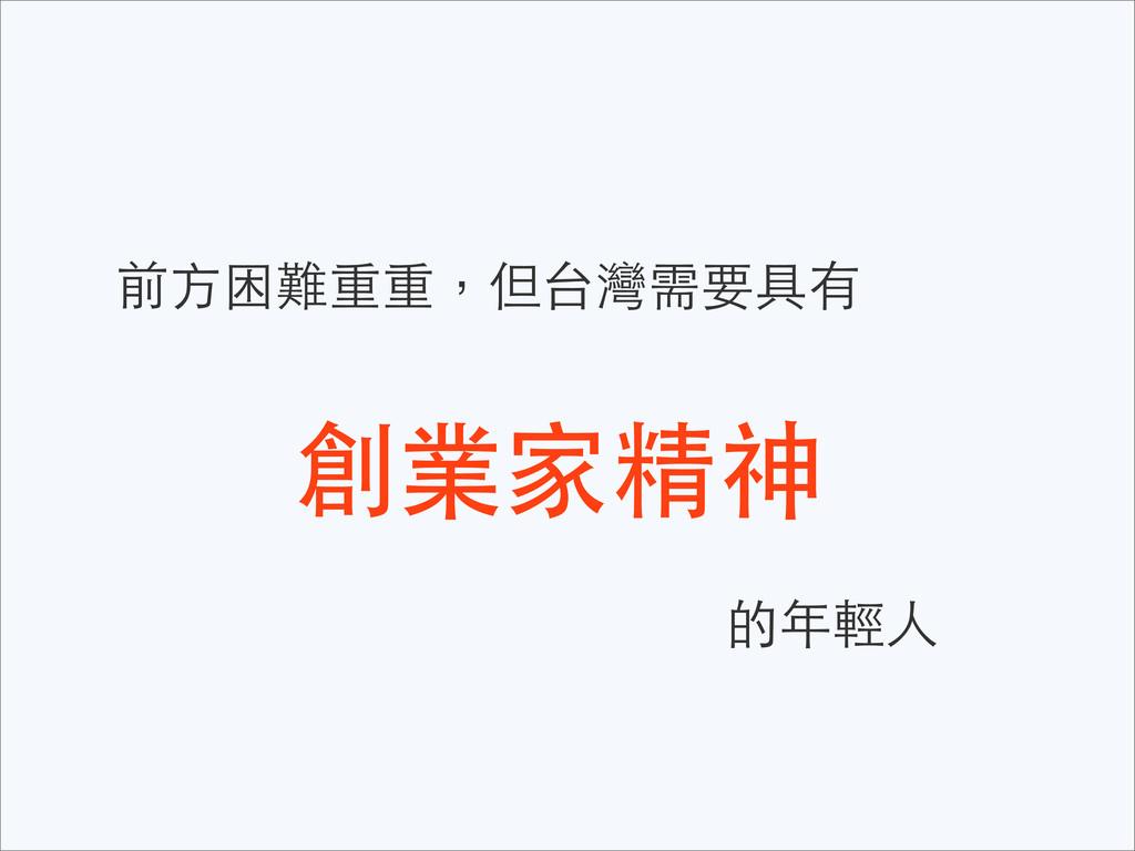 前⽅方困難重重,但台灣需要具有 創業家精神 的年輕⼈人