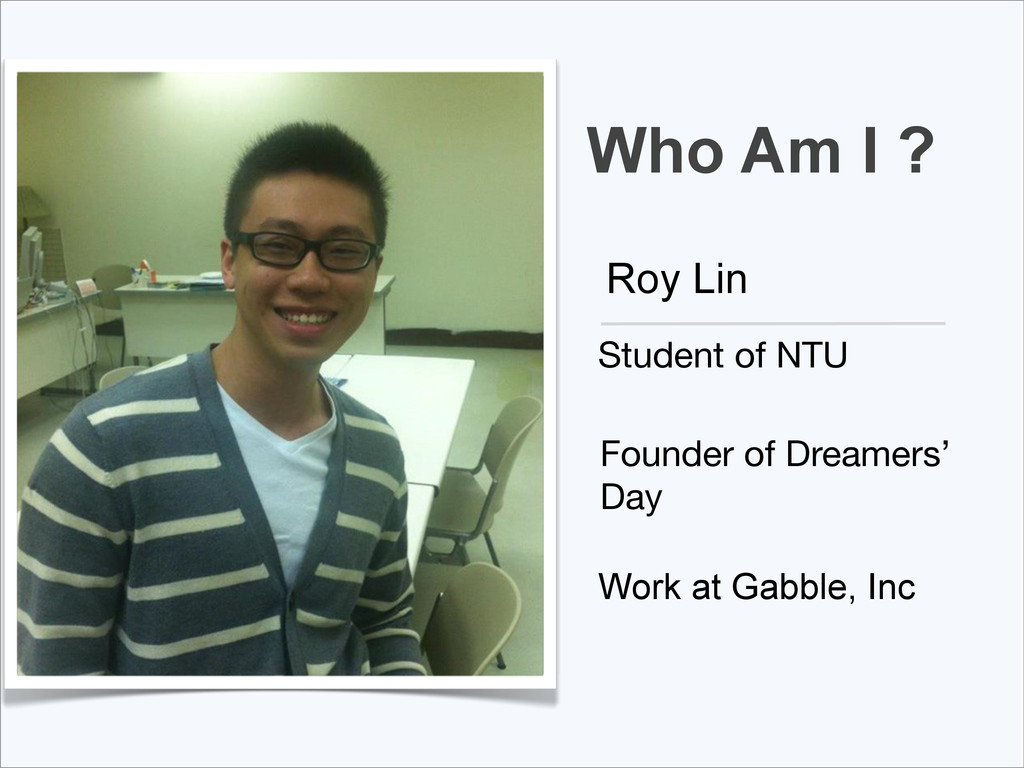 Who Am I ? Roy Lin Student of NTU Founder of Dr...