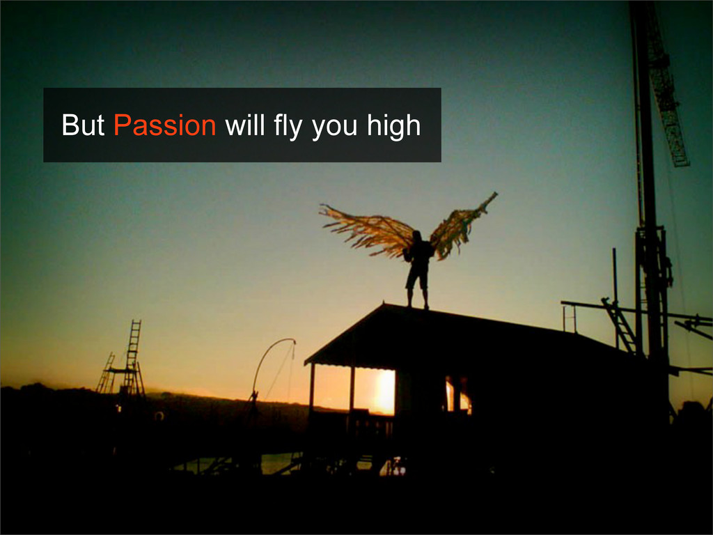 But Passion will fly you high