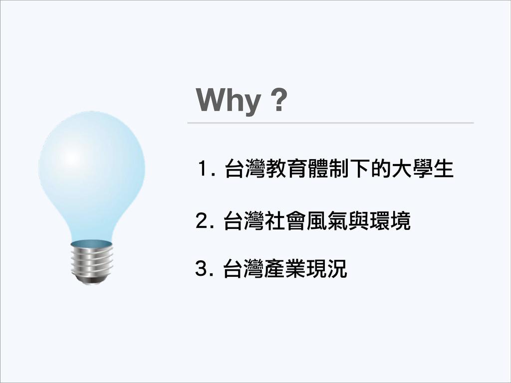 Why ? 1. 台灣教育體制下的大學生 3. 台灣產業現況 2. 台灣社會風氣與環境