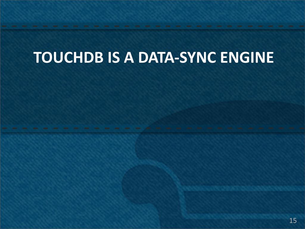 TOUCHDB IS A DATA-‐SYNC ENGINE 15
