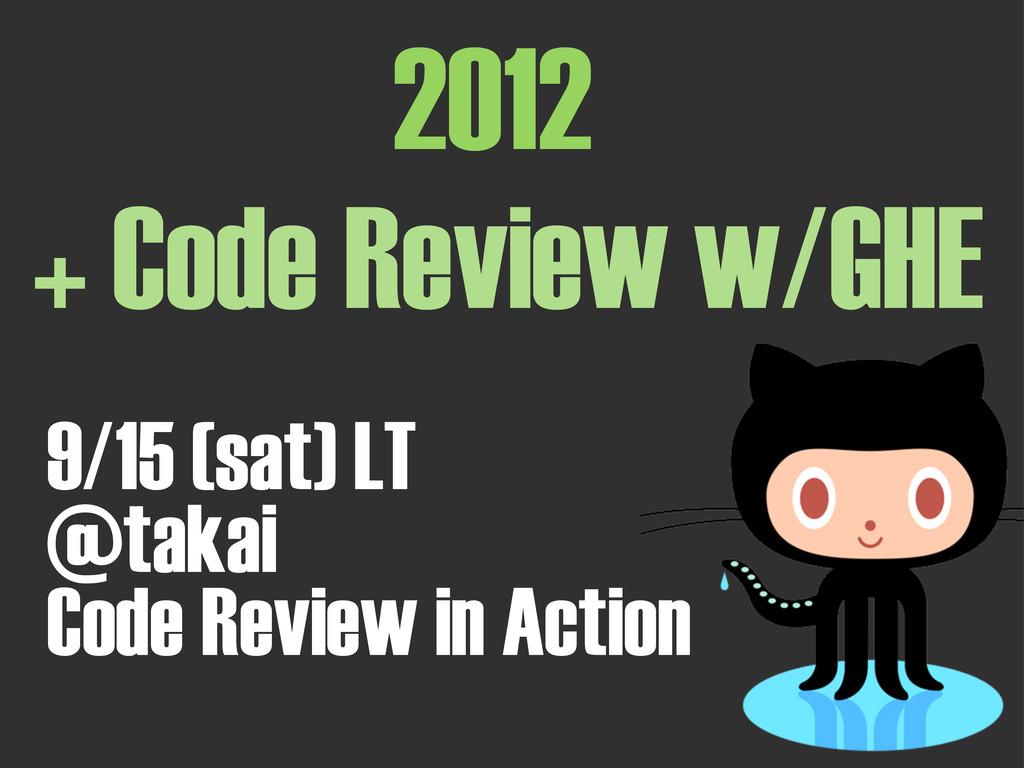 2012 + Code Review w/GHE 9/15 (sat) LT @takai C...
