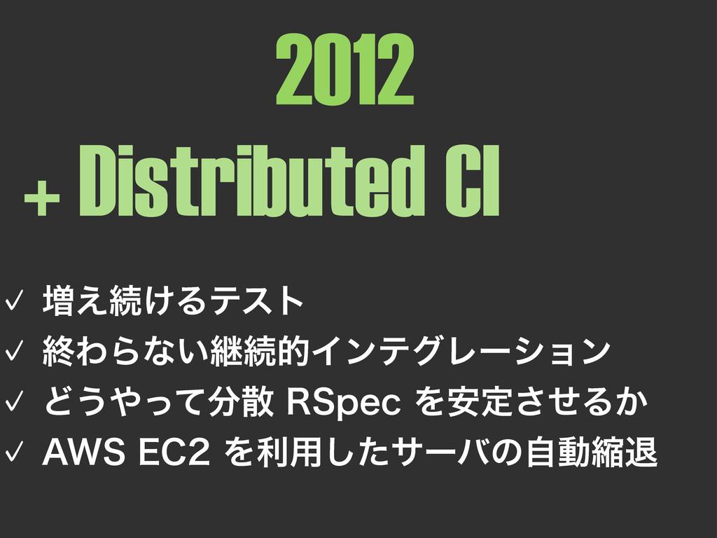 2012 + Distributed CI 㾎૿͑ଓ͚Δςετ 㾎ऴΘΒͳ͍ܧଓతΠϯςά...