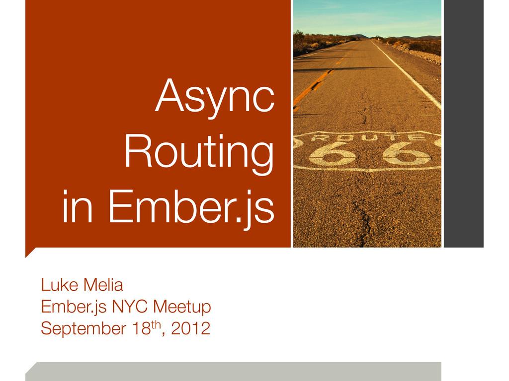 Async Routing in Ember.js Luke Melia Ember.js N...
