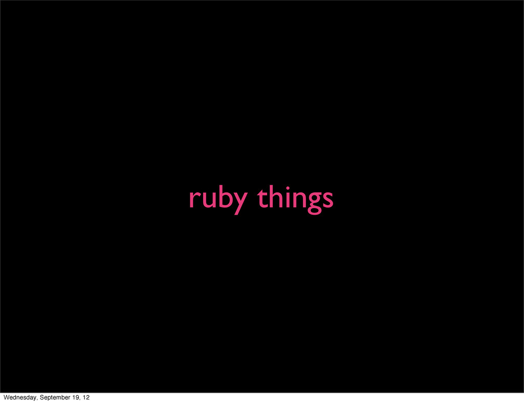 ruby things Wednesday, September 19, 12