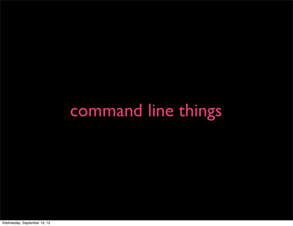 command line things Wednesday, September 19, 12