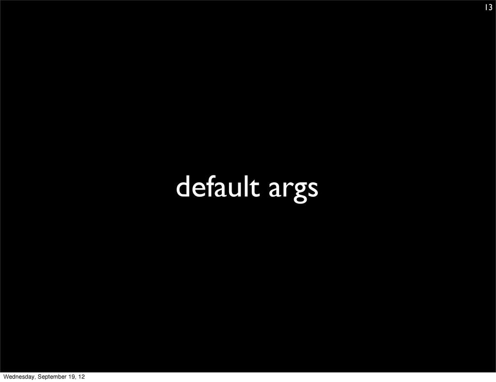 default args 13 Wednesday, September 19, 12