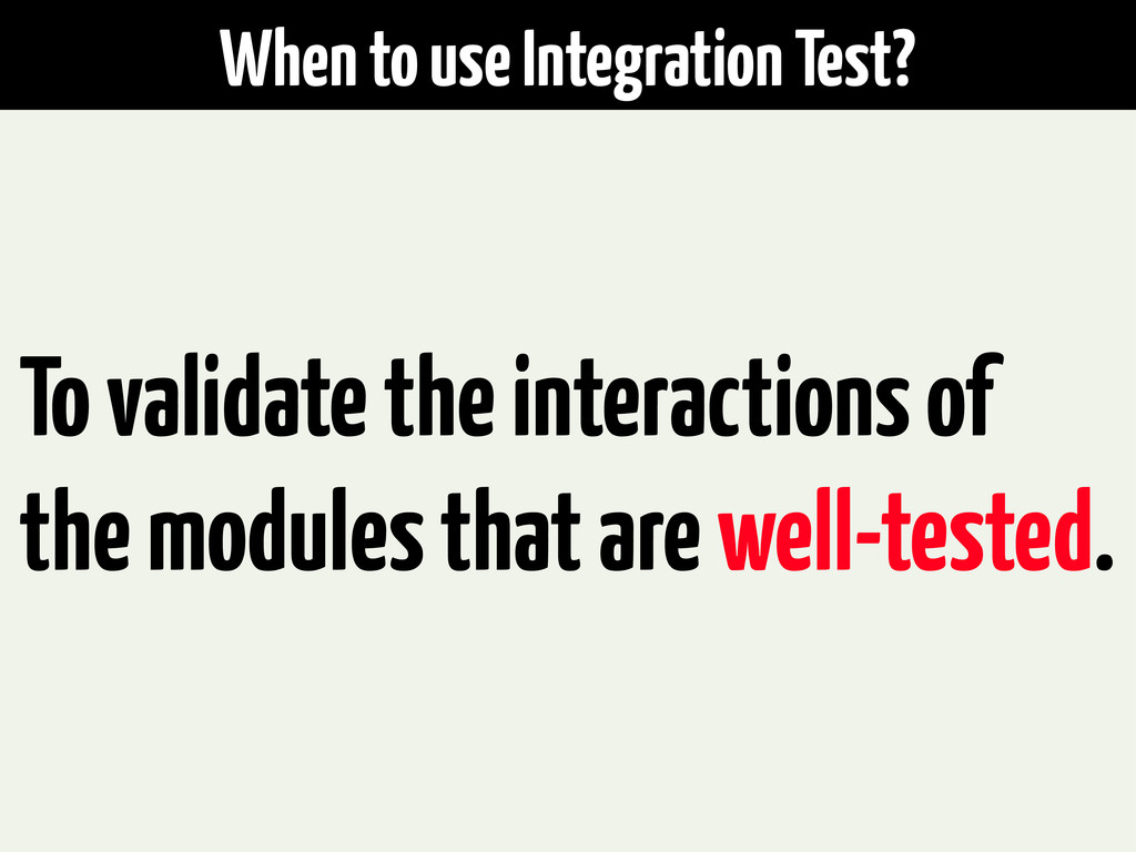 When to use Integration Test? To validate the i...