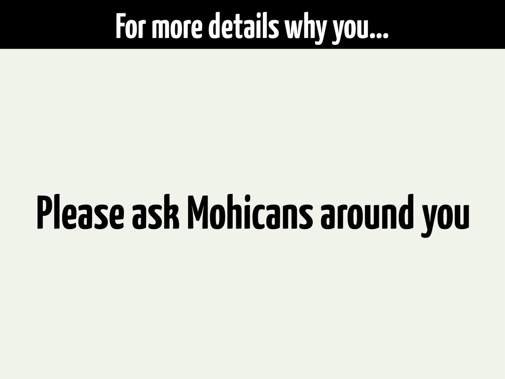 For more details why you... Please ask Mohicans...