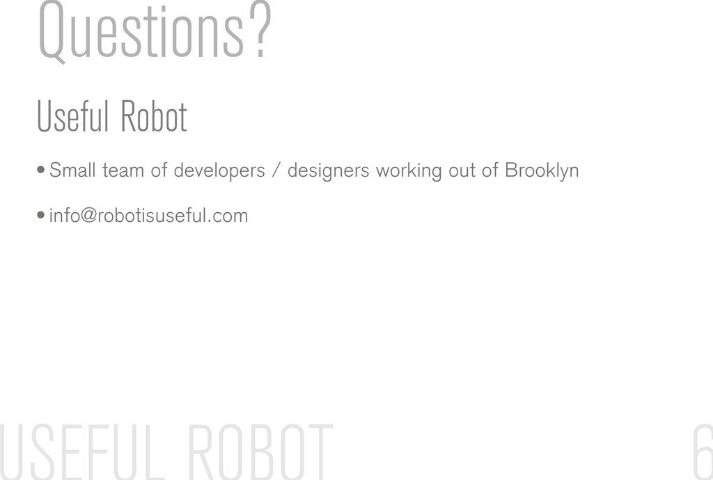Questions? Useful Robot • Small team of develop...