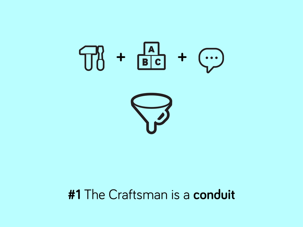 #1 The Craftsman is a conduit + +