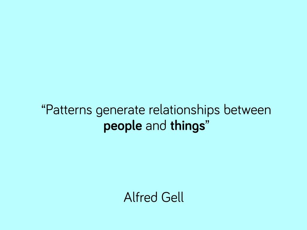 """Patterns enerate relationships between people ..."