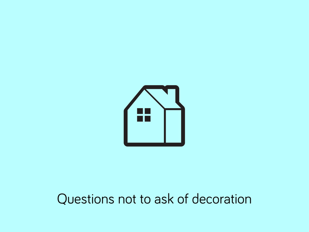 Questions not to ask of decoration