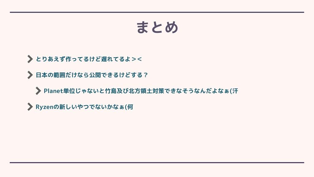 とりあえず作ってるけど遅れてるよ>< 日本の範囲だけなら公開できるけどする? Planet単位...