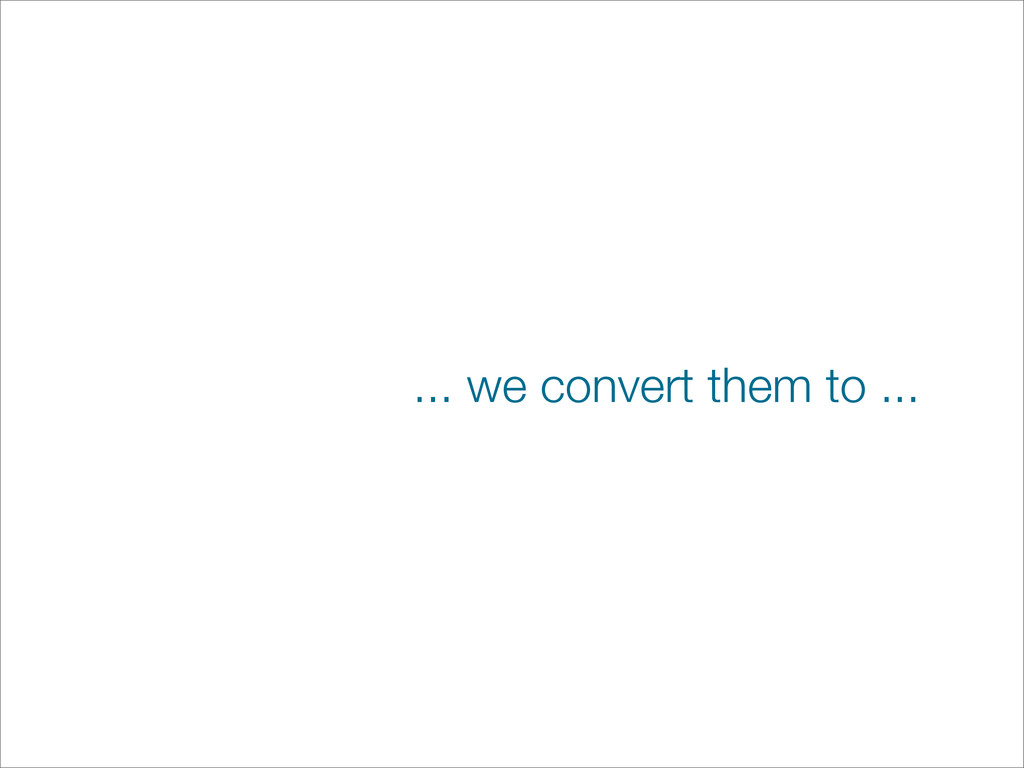... we convert them to ...