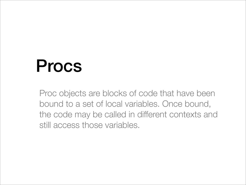 Procs Proc objects are blocks of code that have...