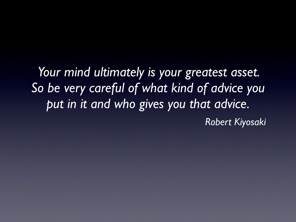 Your mind ultimately is your greatest asset. So...