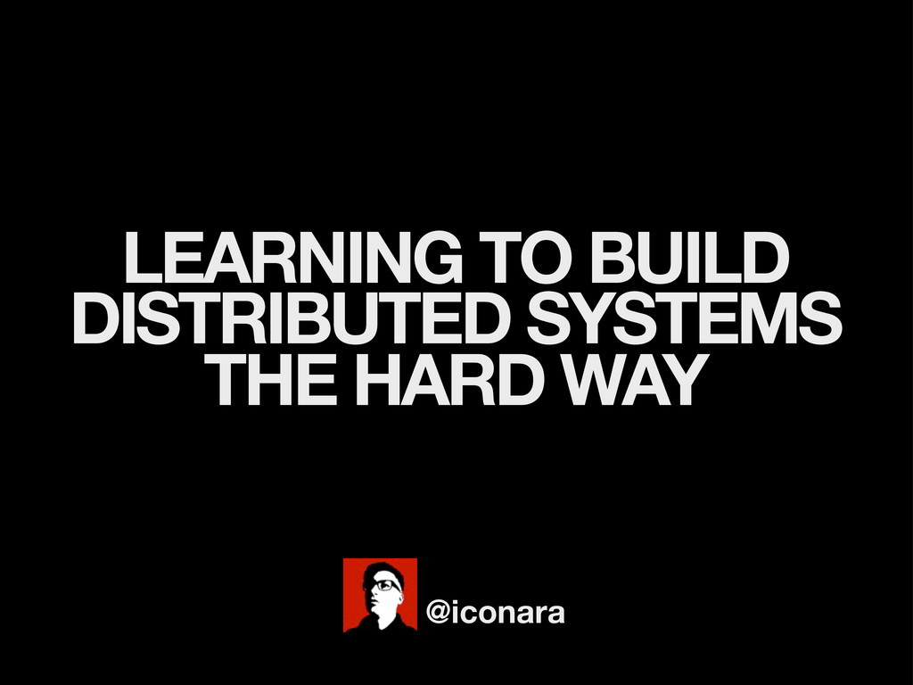 LEARNING TO BUILD DISTRIBUTED SYSTEMS THE HARD ...