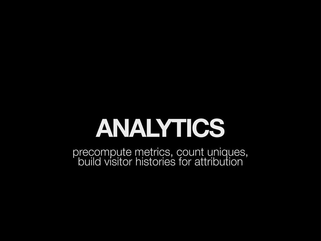 ANALYTICS precompute metrics, count uniques, bu...