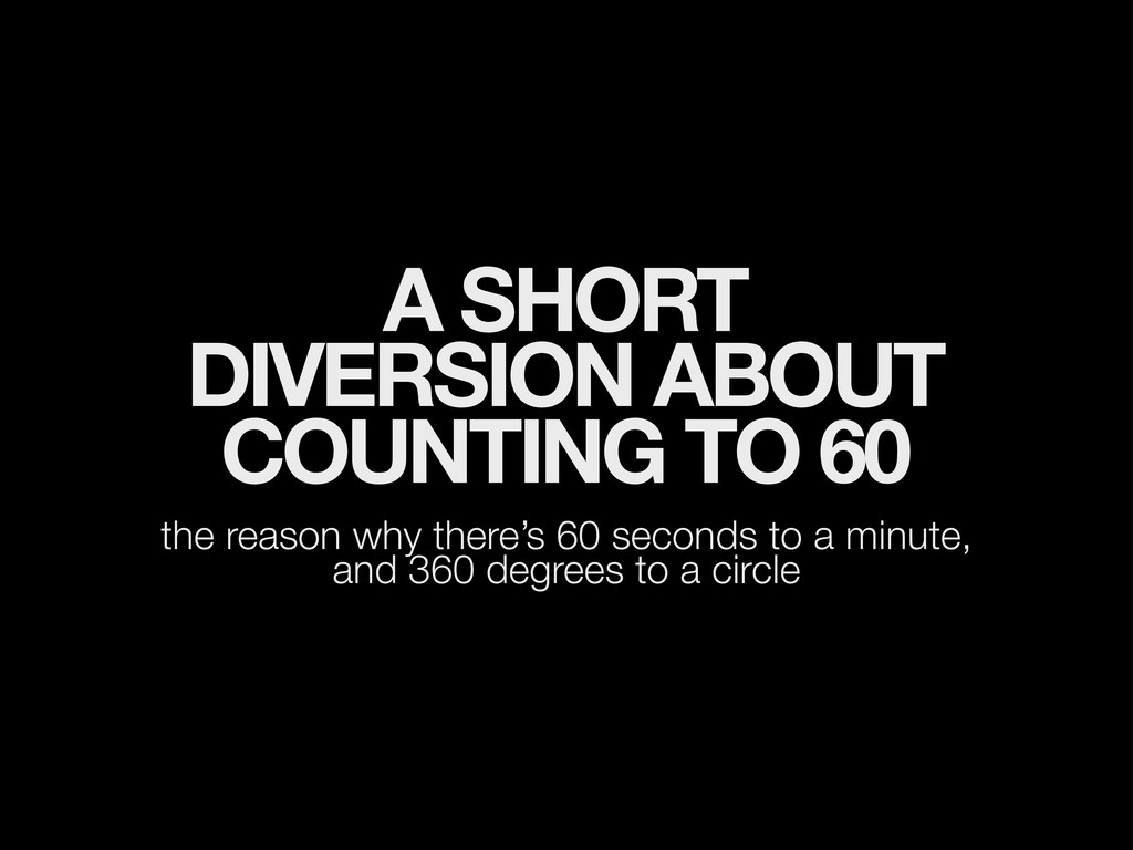 A SHORT DIVERSION ABOUT COUNTING TO 60 the reas...