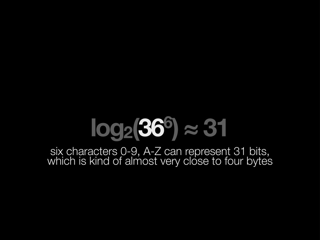 log2(366) ≈ 31 six characters 0-9, A-Z can repr...