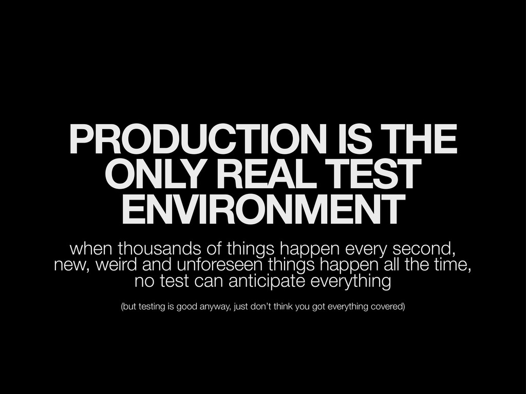 PRODUCTION IS THE ONLY REAL TEST ENVIRONMENT wh...