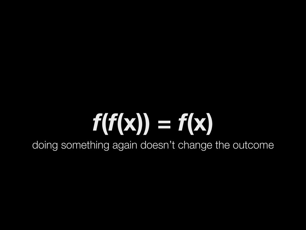 f(f(x)) = f(x) doing something again doesn't ch...
