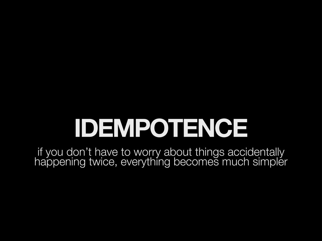 IDEMPOTENCE if you don't have to worry about th...