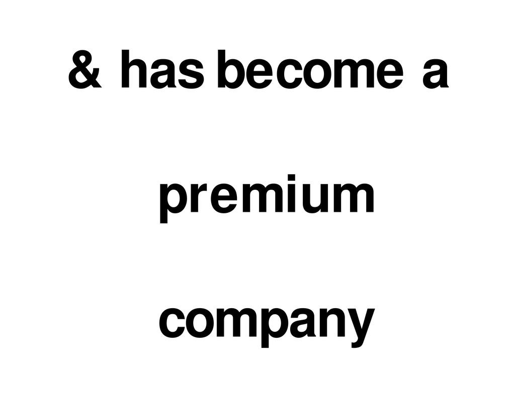 & has become a premium company