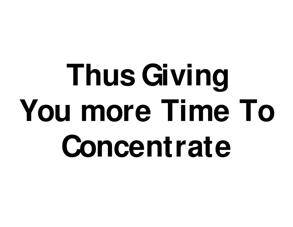 Thus Giving You more Time To Concentrate