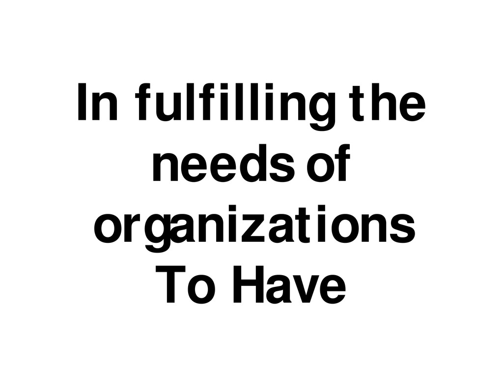 In fulfilling the needs of organizations To Have