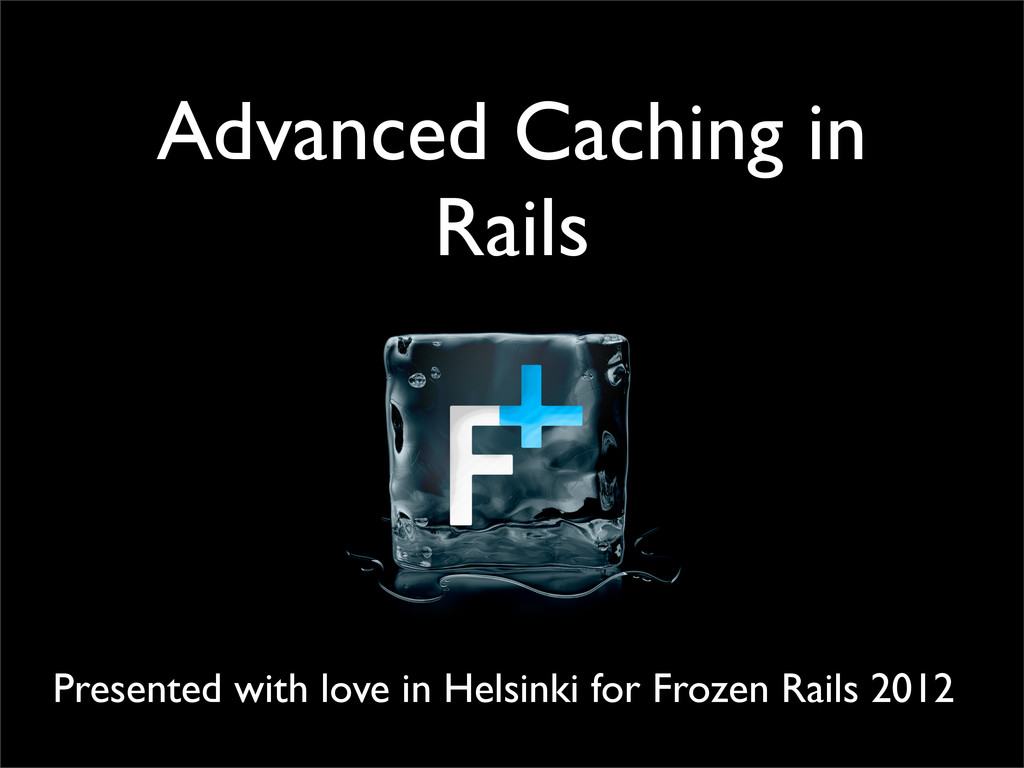 Advanced Caching in Rails Presented with love i...