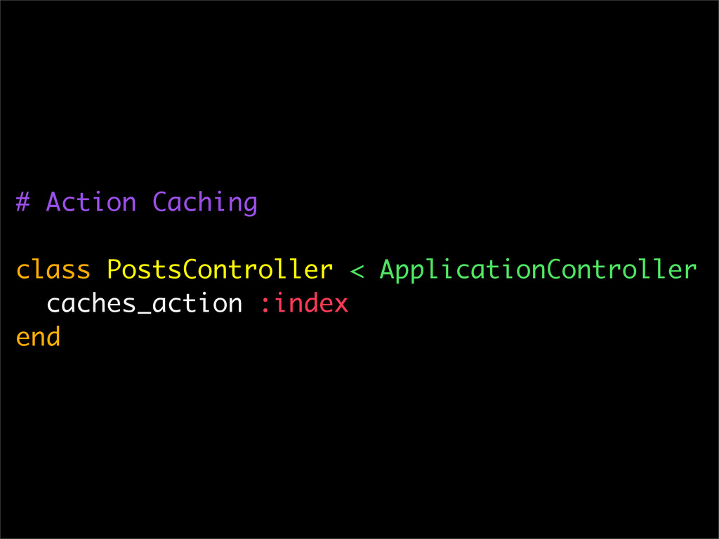 # Action Caching class PostsController < Applic...