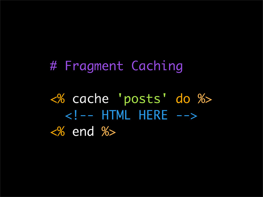 # Fragment Caching <% cache 'posts' do %> <!-- ...