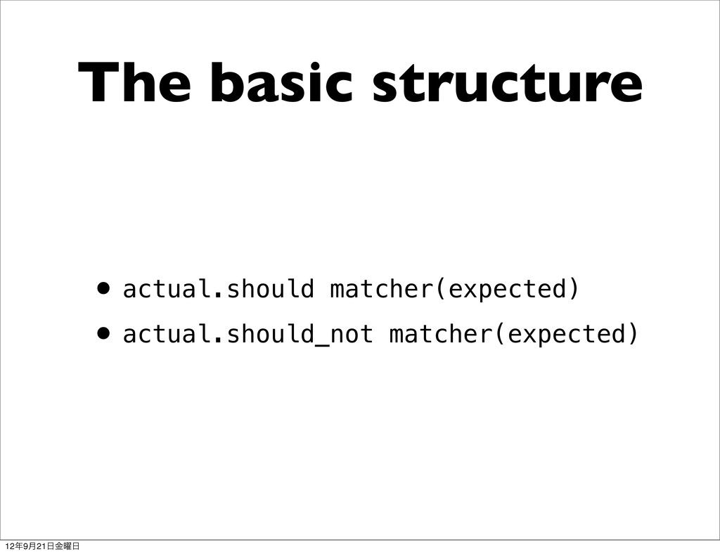 The basic structure •actual.should matcher(expe...