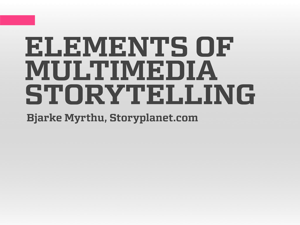 ELEMENTS OF MULTIMEDIA STORYTELLING Bjarke Myrt...