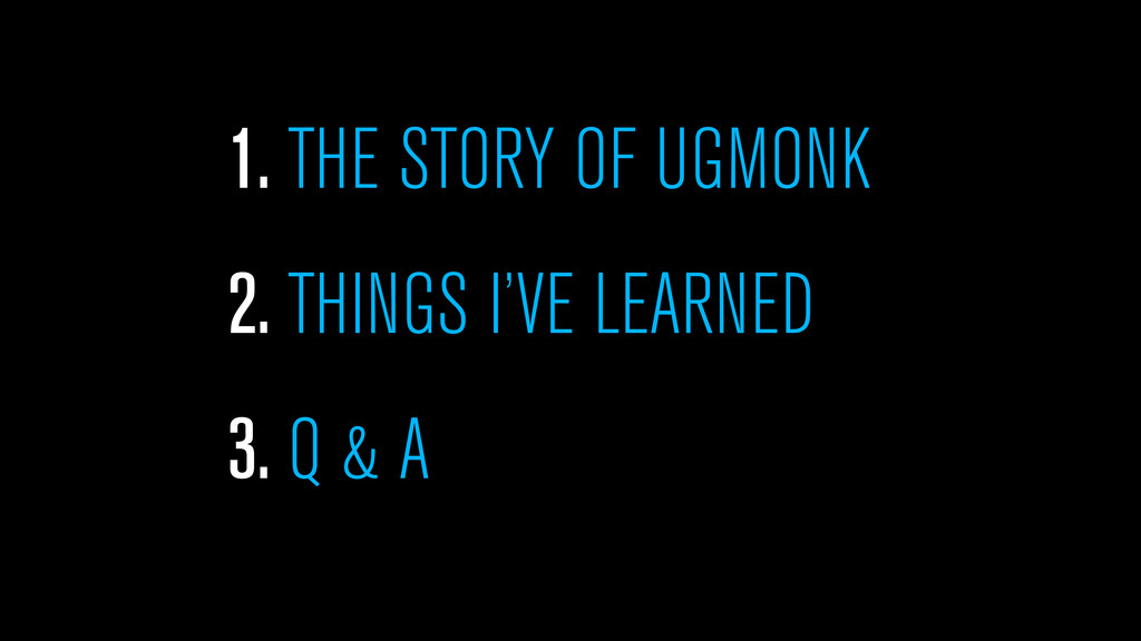 1. THE STORY OF UGMONK 2. THINGS I'VE LEARNED 3...