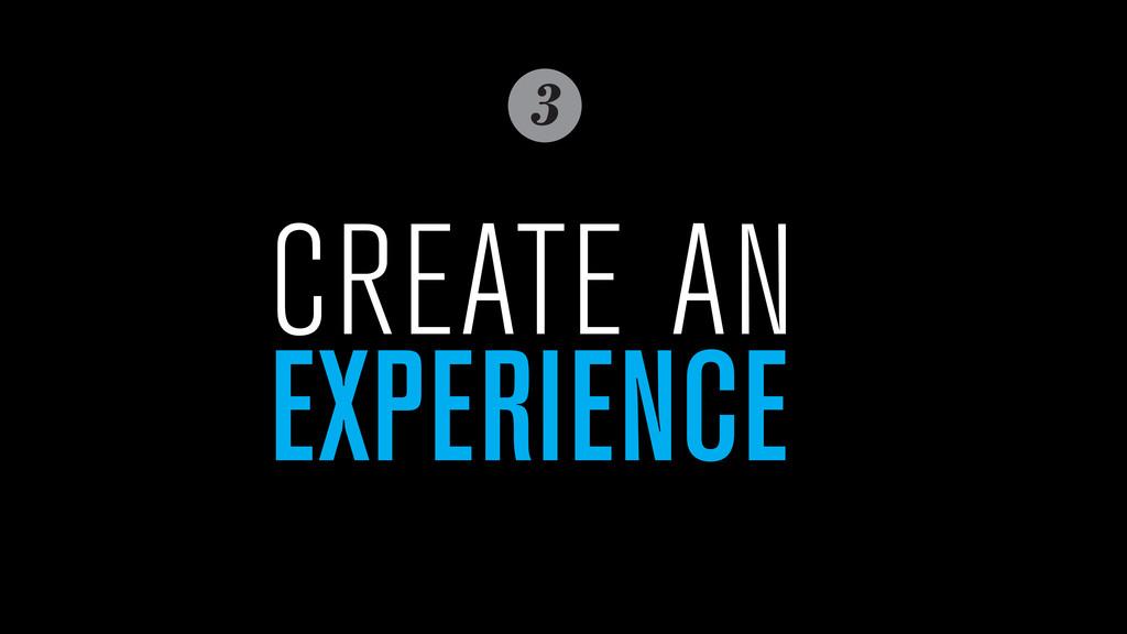 3 CREATE AN EXPERIENCE