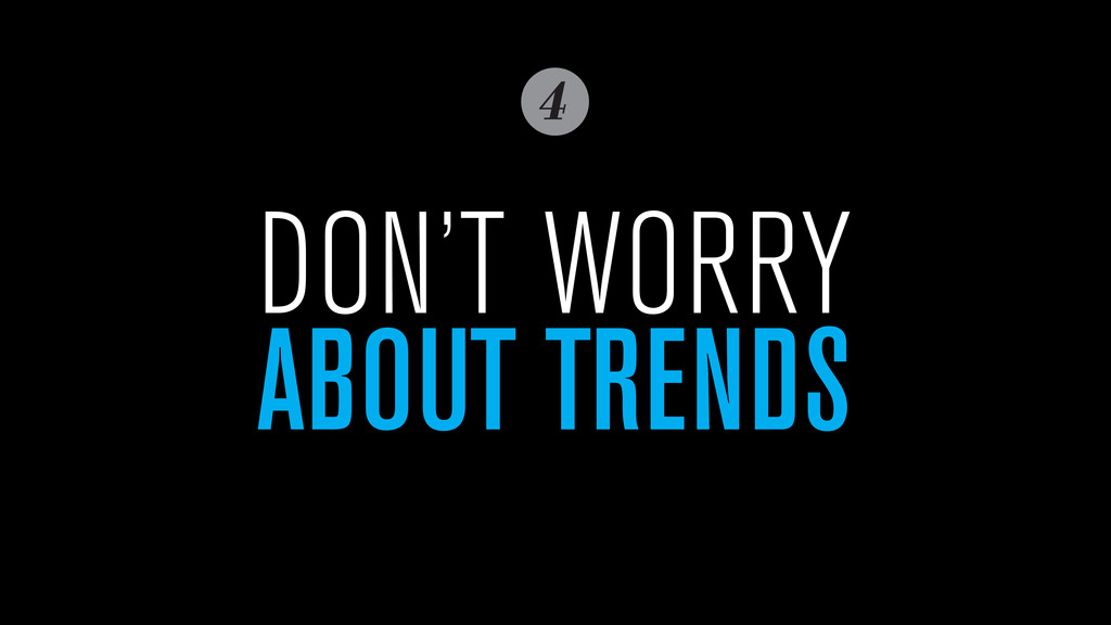 4 DON'T WORRY ABOUT TRENDS